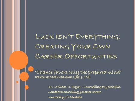 "L UCK ISN ' T E VERYTHING : C REATING Y OUR O WN C AREER O PPORTUNITIES ""Chance favors only the prepared mind"" (Pasteur as cited in Bandura, 1982, p. 750)"