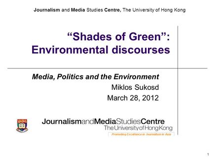 "Journalism and Media Studies Centre, The University of Hong Kong 1 ""Shades of Green"": Environmental discourses Media, Politics and the Environment Miklos."