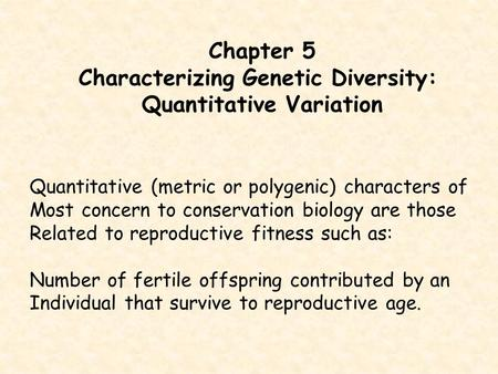 Chapter 5 Characterizing Genetic Diversity: Quantitative Variation Quantitative (metric or polygenic) characters of Most concern to conservation biology.