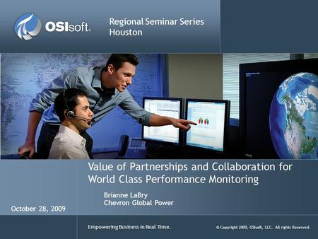Empowering Business in Real Time. © Copyright 2009, OSIsoft, LLC. All rights Reserved. Value of Partnerships and Collaboration for World Class Performance.