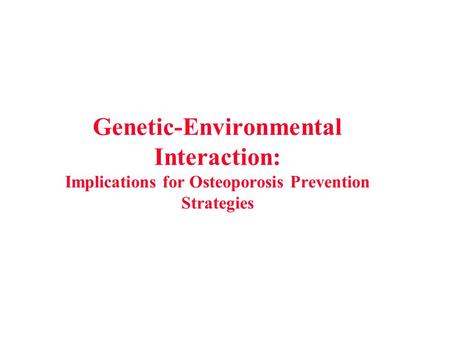 Genetic-Environmental Interaction: Implications for Osteoporosis Prevention Strategies.
