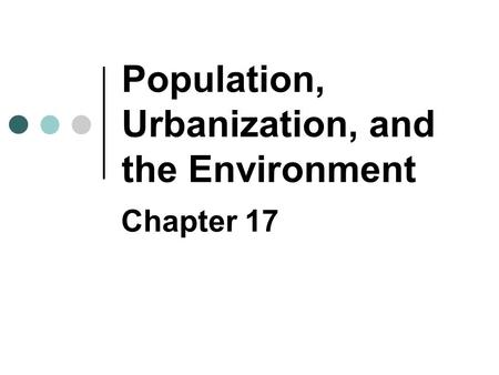 Population, Urbanization, and the Environment Chapter 17.
