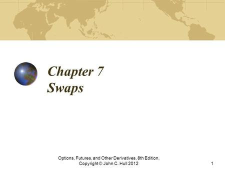 Chapter 7 Swaps Options, Futures, and Other Derivatives, 8th Edition, Copyright © John C. Hull 20121.