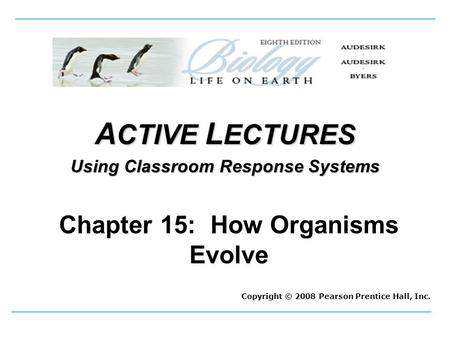 A CTIVE L ECTURES Using Classroom Response Systems Copyright © 2008 Pearson Prentice Hall, Inc. Chapter 15: How Organisms Evolve.