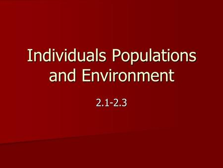 Individuals Populations and Environment 2.1-2.3. Populations are Made Up of Individuals A group of individuals of the same type that lives in a particular.