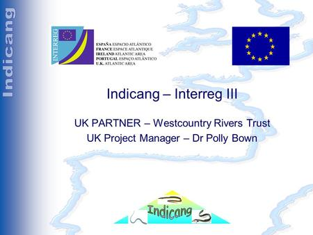 Séminaire Indicang 18 et 19 mai 2005 Indicang – Interreg III UK PARTNER – Westcountry Rivers Trust UK Project Manager – Dr Polly Bown.