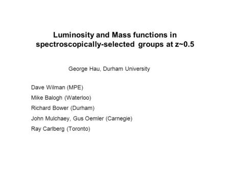 Luminosity and Mass functions in spectroscopically-selected groups at z~0.5 George Hau, Durham University Dave Wilman (MPE) Mike Balogh (Waterloo) Richard.