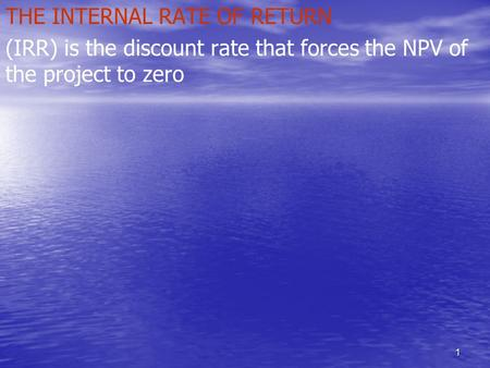 1 THE INTERNAL RATE OF RETURN (IRR) is the discount rate that forces the NPV of the project to zero.