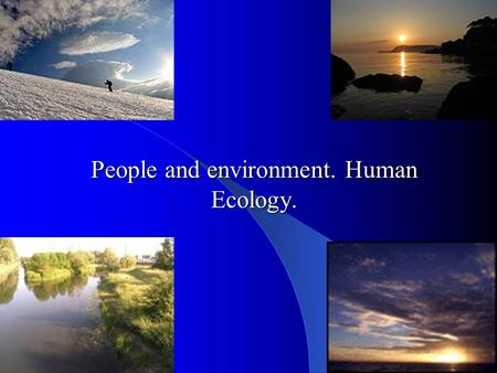 People and environment. Human Ecology.. Human Ecology - a comprehensive interdisciplinary research direction, which examines patterns of populations of.