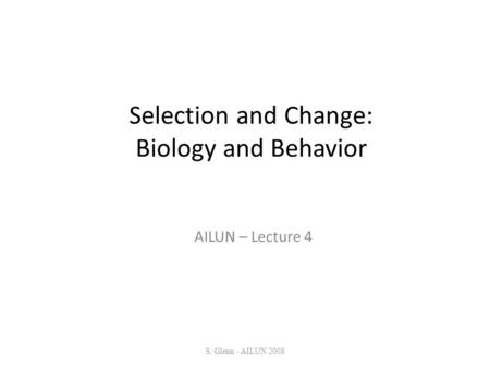 Selection and Change: Biology and Behavior AILUN – Lecture 4 S. Glenn - AILUN 2008.