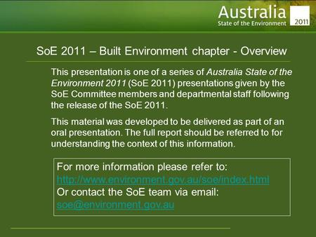 Www.environment.gov.au/soe SoE 2011 – Built Environment chapter - Overview This presentation is one of a series of Australia State of the Environment 2011.