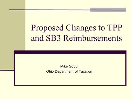 Proposed Changes to TPP and SB3 Reimbursements Mike Sobul Ohio Department of Taxation.