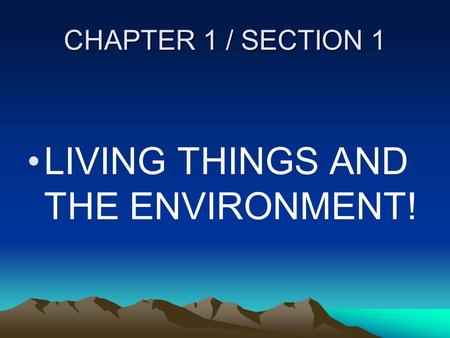 CHAPTER 1 / SECTION 1 LIVING THINGS AND THE ENVIRONMENT!