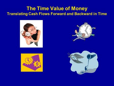 The Time Value of Money Translating Cash Flows Forward and Backward in Time.