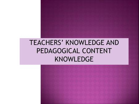 TEACHERS' KNOWLEDGE AND PEDAGOGICAL CONTENT KNOWLEDGE.
