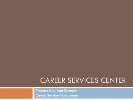 CAREER SERVICES CENTER Presented by: Mat Genuser, Career Services Coordinator.