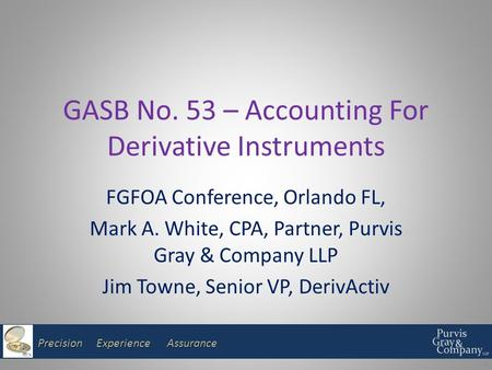 Precision Experience Assurance GASB No. 53 – Accounting For Derivative Instruments FGFOA Conference, Orlando FL, Mark A. White, CPA, Partner, Purvis Gray.