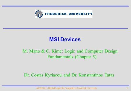 MSI Devices M. Mano & C. Kime: Logic and Computer Design Fundamentals (Chapter 5) Dr. Costas Kyriacou and Dr. Konstantinos Tatas ACOE161 - Digital Logic.