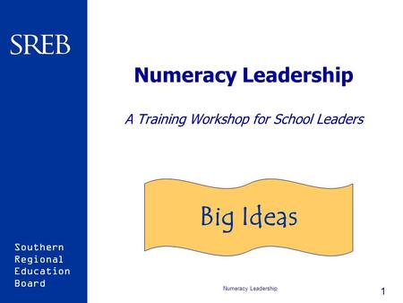 Southern Regional Education Board Numeracy Leadership 1 Numeracy Leadership A Training Workshop for School Leaders Big Ideas.