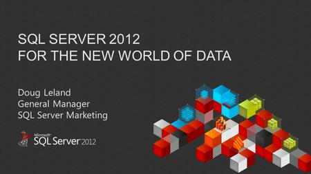SQL SERVER 2012 FOR THE NEW WORLD OF DATA Doug Leland General Manager SQL Server Marketing.