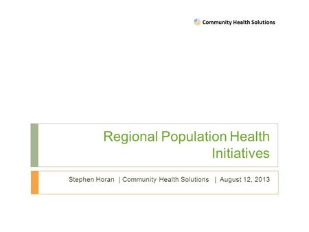 Regional Population Health Initiatives Stephen Horan | Community Health Solutions | August 12, 2013.