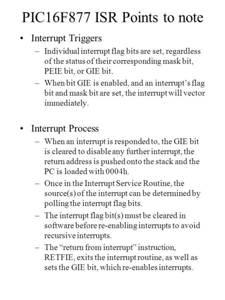PIC16F877 ISR Points to note Interrupt Triggers –Individual interrupt flag bits are set, regardless of the status of their corresponding mask bit, PEIE.