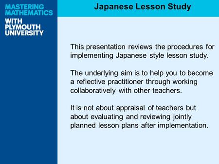 This presentation reviews the procedures for implementing Japanese style lesson study. The underlying aim is to help you to become a reflective practitioner.