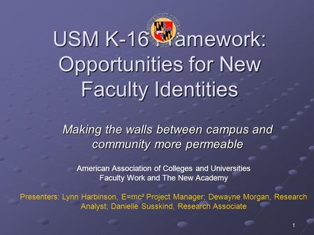 1 USM K-16 Framework: Opportunities for New Faculty Identities Making the walls between campus and community more permeable American Association of Colleges.