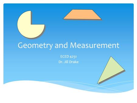 Geometry and Measurement ECED 4251 Dr. Jill Drake.