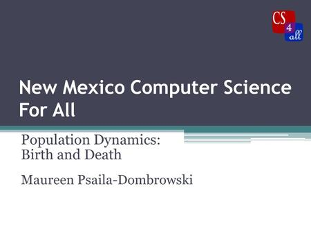 New Mexico Computer Science For All Population Dynamics: Birth and Death Maureen Psaila-Dombrowski.