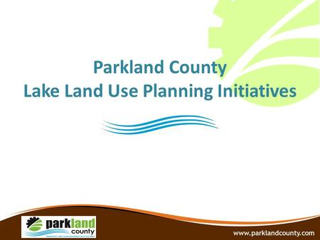 Parkland County Lake Land Use Planning Initiatives www.parklandcounty.com.