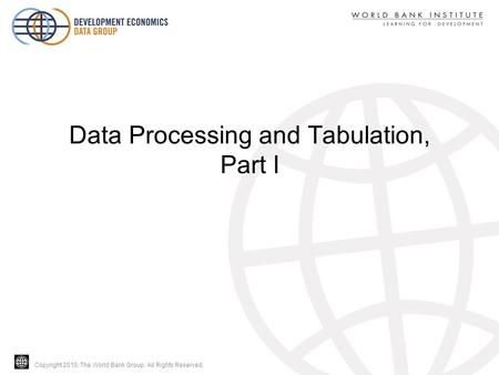 Copyright 2010, The World Bank Group. All Rights Reserved. Data Processing and Tabulation, Part I.