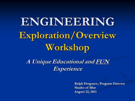 ENGINEERING Exploration/Overview Workshop A Unique Educational and FUN Experience Ralph Dergance, Program Director Shades of Blue August 22, 2015.