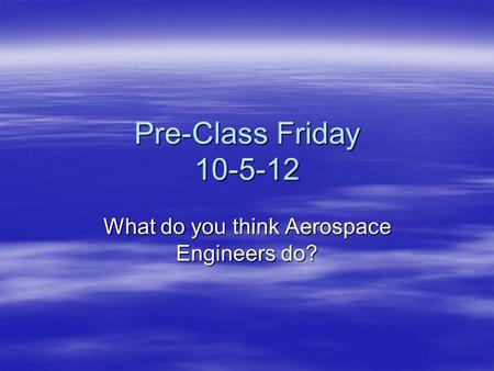 Pre-Class Friday 10-5-12 What do you think Aerospace Engineers do?