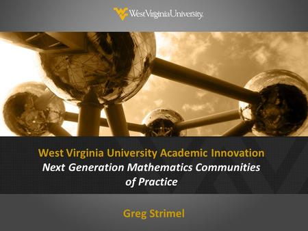 West Virginia University Academic Innovation Next Generation Mathematics Communities of Practice Greg Strimel.