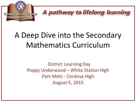 A Deep Dive into the Secondary Mathematics Curriculum District Learning Day Poppy Underwood – White Station High Pam Metz - Cordova High August 5, 2015.