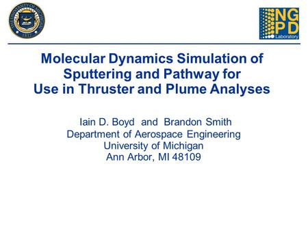 Iain D. Boyd and Brandon Smith Department of Aerospace Engineering University of Michigan Ann Arbor, MI 48109 Molecular Dynamics Simulation of Sputtering.