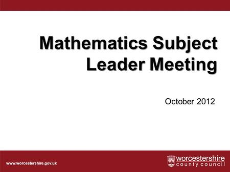 Www.worcestershire.gov.uk Mathematics Subject Leader Meeting October 2012.