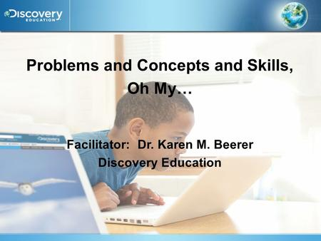 Problems and Concepts and Skills, Oh My… Facilitator: Dr. Karen M. Beerer Discovery Education.