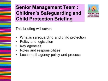 Senior Management Team : Children's Safeguarding and Child Protection Briefing This briefing will cover: What is safeguarding and child protection Policy.