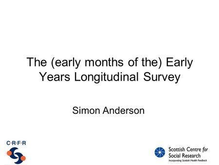 The (early months of the) Early Years Longitudinal Survey Simon Anderson.