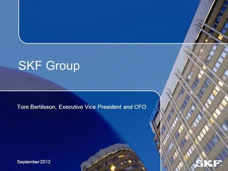 SKF Group Tore Bertilsson, Executive Vice President and CFO September 2012.