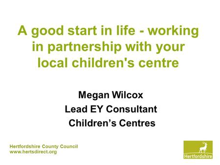 Hertfordshire County Council www.hertsdirect.org A good start in life - working in partnership with your local children's centre Megan Wilcox Lead EY Consultant.