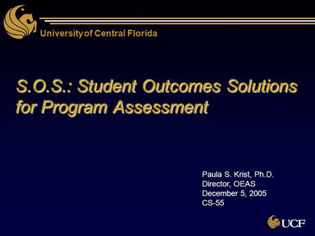 University of Central Florida S.O.S.: Student Outcomes Solutions for Program Assessment Paula S. Krist, Ph.D. Director, OEAS December 5, 2005 CS-55.