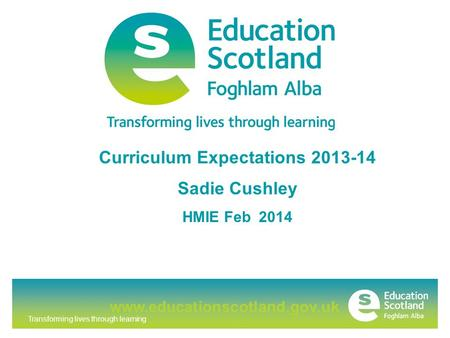 Transforming lives through learning www.educationscotland.gov.uk Curriculum Expectations 2013-14 Sadie Cushley HMIE Feb 2014.