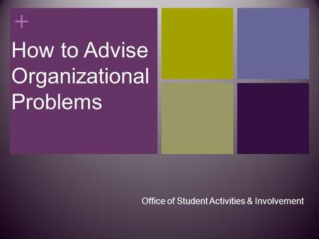 + How to Advise Organizational Problems Office of Student Activities & Involvement.