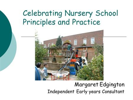 Celebrating Nursery School Principles and Practice Margaret Edgington Independent Early years Consultant.