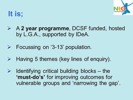 It is;  A 2 year programme, DCSF funded, hosted by L.G.A., supported by IDeA.  Focussing on '3-13' population.  Having 5 themes (key lines of enquiry).
