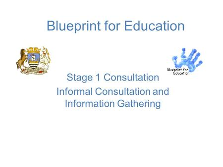 Blueprint for Education Stage 1 Consultation Informal Consultation and Information Gathering.