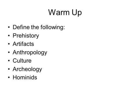 Warm Up Define the following: Prehistory Artifacts Anthropology Culture Archeology Hominids.